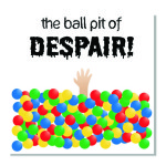 Be careful not to get tapped int he Ball Pit of Despair!